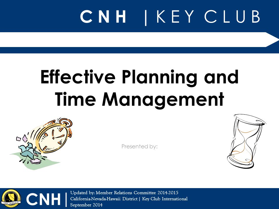 Training Topic: Effective Planning & Time Management CNH Key Club District | Key Club International CNH | Time Management= art of organizing time Use to maximize your time Effectively accomplish objectives Skill highly praised in the Business World Introduction