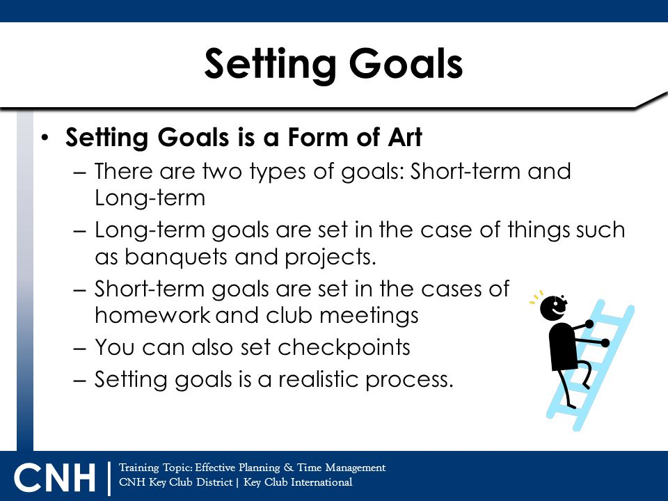 Training Topic: Effective Planning & Time Management CNH Key Club District | Key Club International CNH | Setting Goals is a Form of Art – There are two types of goals: Short-term and Long-term – Long-term goals are set in the case of things such as banquets and projects.