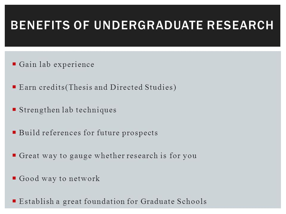  Gain lab experience  Earn credits(Thesis and Directed Studies)  Strengthen lab techniques  Build references for future prospects  Great way to gauge whether research is for you  Good way to network  Establish a great foundation for Graduate Schools BENEFITS OF UNDERGRADUATE RESEARCH