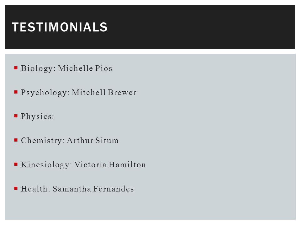  Biology: Michelle Pios  Psychology: Mitchell Brewer  Physics:  Chemistry: Arthur Situm  Kinesiology: Victoria Hamilton  Health: Samantha Fernandes TESTIMONIALS