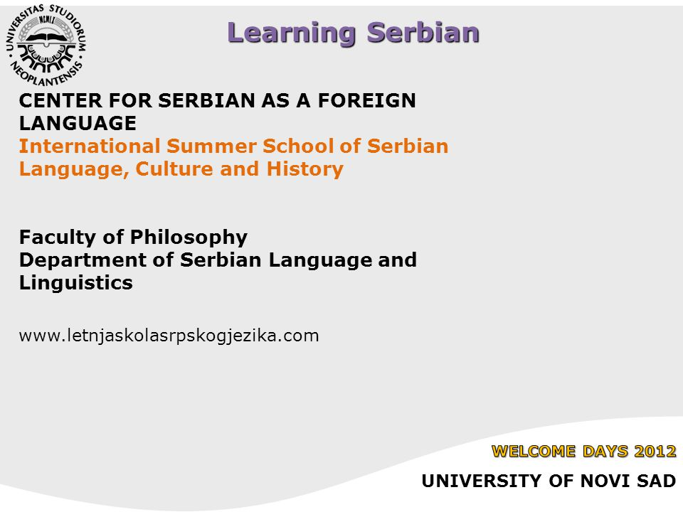Learning Serbian CENTER FOR SERBIAN AS A FOREIGN LANGUAGE International Summer School of Serbian Language, Culture and History Faculty of Philosophy Department of Serbian Language and Linguistics www.letnjaskolasrpskogjezika.com