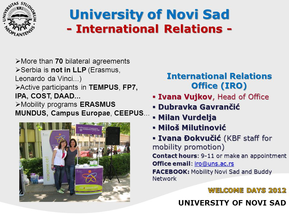 University of Novi Sad - International Relations -  More than 70 bilateral agreements  Serbia is not in LLP (Erasmus, Leonardo da Vinci...)  Active participants in TEMPUS, FP7, IPA, COST, DAAD...