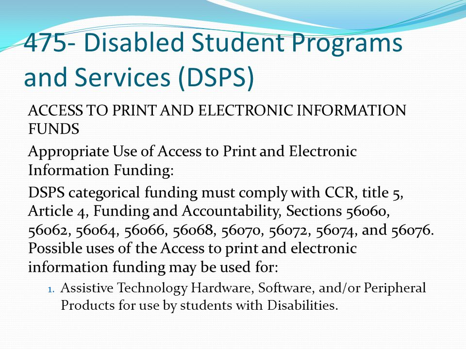 475- Disabled Student Programs and Services (DSPS) ACCESS TO PRINT AND ELECTRONIC INFORMATION FUNDS Appropriate Use of Access to Print and Electronic Information Funding: DSPS categorical funding must comply with CCR, title 5, Article 4, Funding and Accountability, Sections 56060, 56062, 56064, 56066, 56068, 56070, 56072, 56074, and 56076.