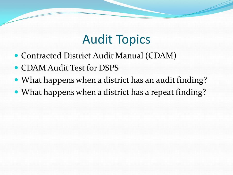 Audit Topics Contracted District Audit Manual (CDAM) CDAM Audit Test for DSPS What happens when a district has an audit finding.