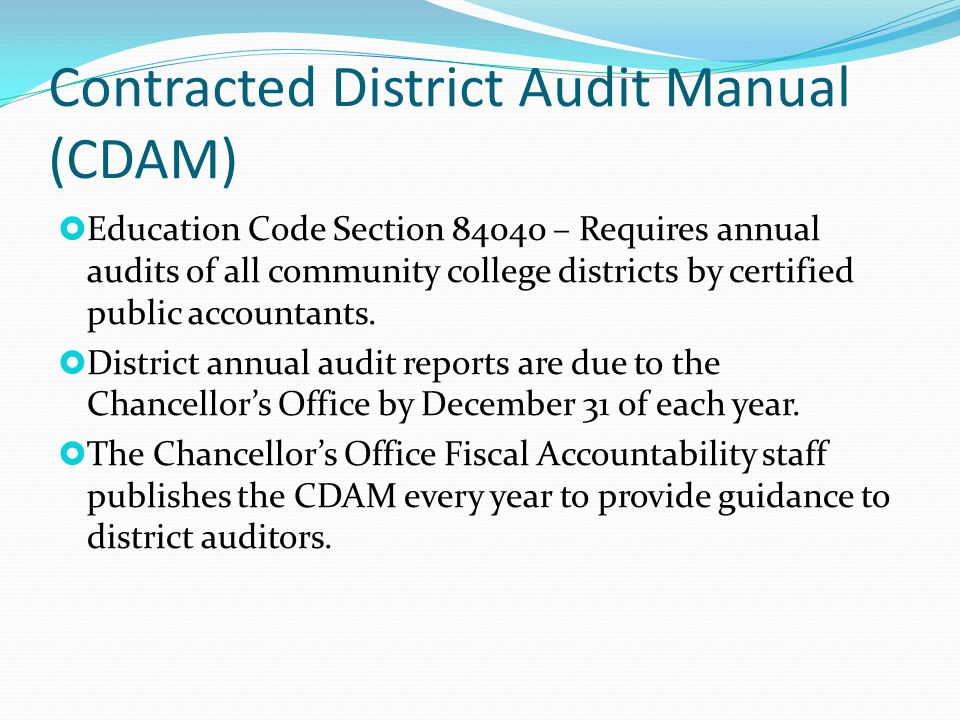 Contracted District Audit Manual (CDAM)  Education Code Section 84040 – Requires annual audits of all community college districts by certified public accountants.