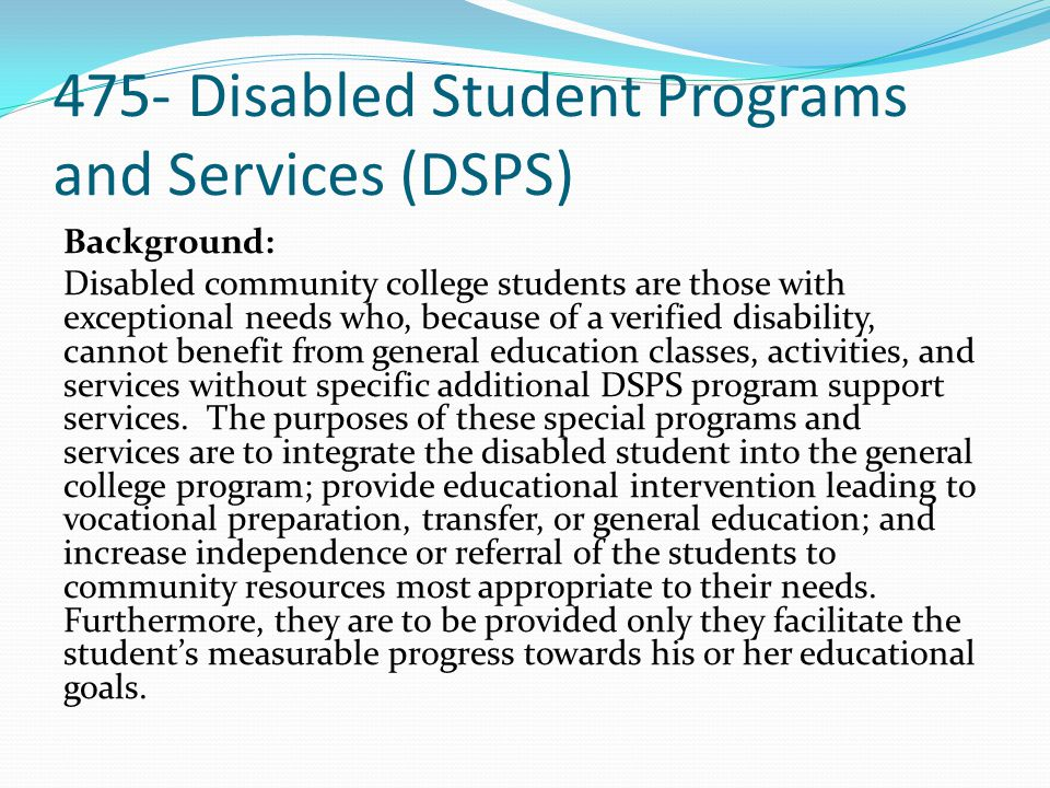 475- Disabled Student Programs and Services (DSPS) Background cont.: Disabled Student Programs and Services is a categorical aid program authorized under AB 77 (Chapter 275, Statutes of 1976) as amended by AB 2670 (Chapter 1407, Statutes of 1978), further modified by AB 8 (Chapter 282, Statutes 1979), and SB 1053 (Chapter 796, Statutes of 1981) and amended by AB 746 (Chapter 829, Statutes of 1987).