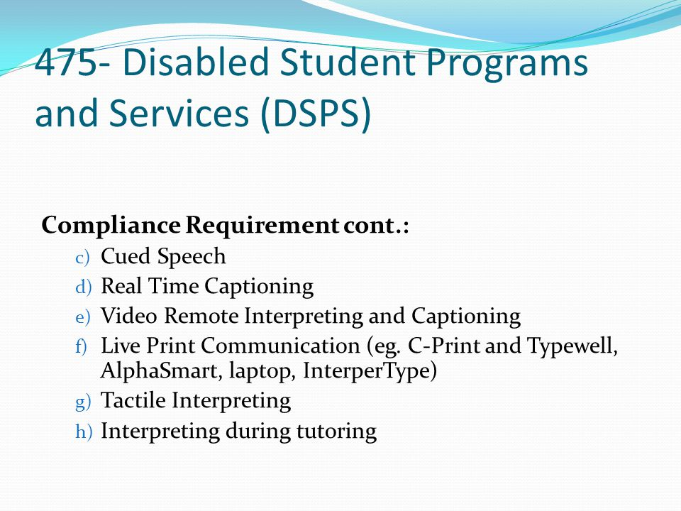 475- Disabled Student Programs and Services (DSPS) Compliance Requirement cont.: The following is a list of common expenditures not allowed for DHH funds distribution: a) Notetakers b) Closed Captioning c) Counselor for DHH d) Instructors for DHH e) Prep Time f) Travel Time g) Non-Classroom Required Extracurricular Interpreting or Real Time Captioning h) Awards Ceremonies i) Graduation
