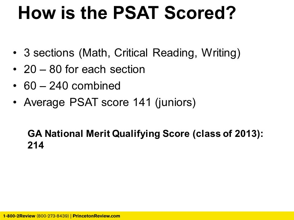How is the PSAT Scored? 3 sections (Math, Critical Reading, Writing) 20 – 80 for each section 60 – 240 combined Average PSAT score 141 (juniors) GA Na