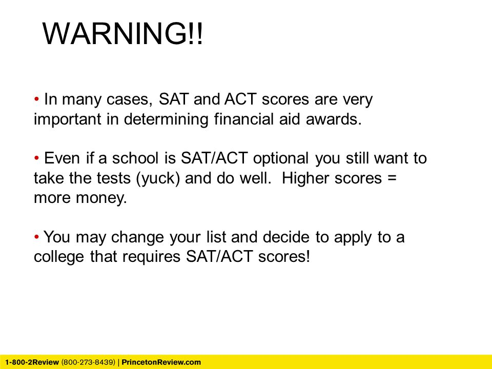 In many cases, SAT and ACT scores are very important in determining financial aid awards. Even if a school is SAT/ACT optional you still want to take