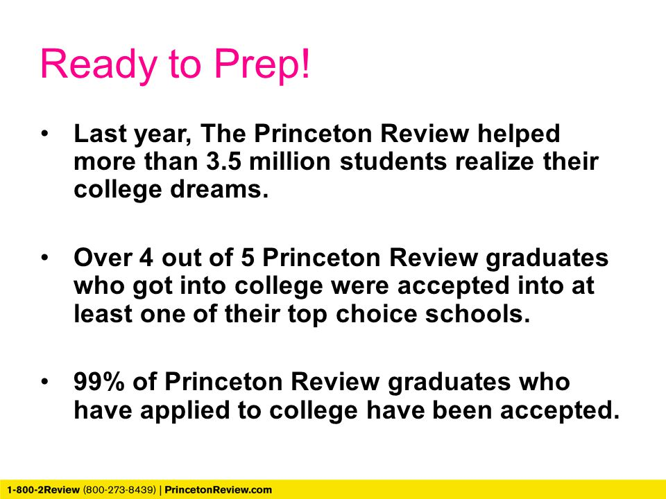 Ready to Prep! Last year, The Princeton Review helped more than 3.5 million students realize their college dreams. Over 4 out of 5 Princeton Review gr