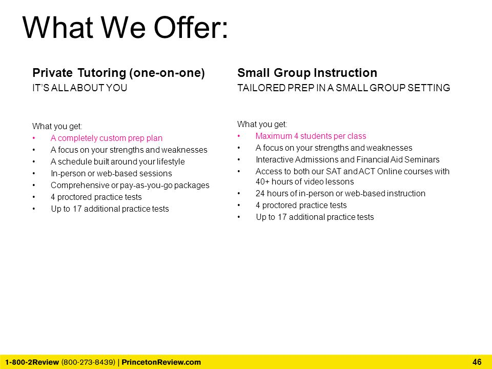 What We Offer: Private Tutoring (one-on-one) IT'S ALL ABOUT YOU What you get: A completely custom prep plan A focus on your strengths and weaknesses A