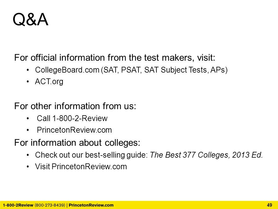 Q&A For official information from the test makers, visit: CollegeBoard.com (SAT, PSAT, SAT Subject Tests, APs) ACT.org For other information from us: