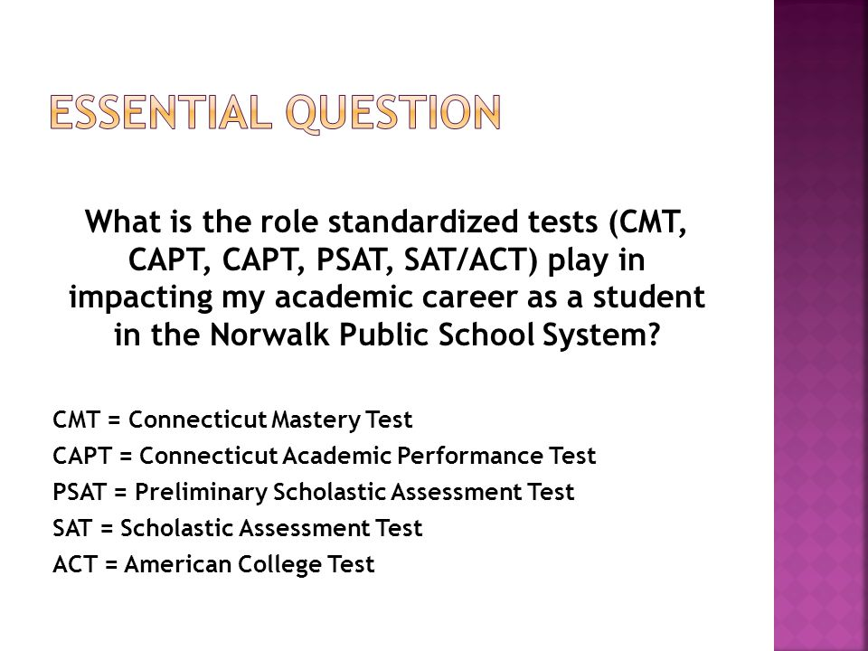 What is the role standardized tests (CMT, CAPT, CAPT, PSAT, SAT/ACT) play in impacting my academic career as a student in the Norwalk Public School System.