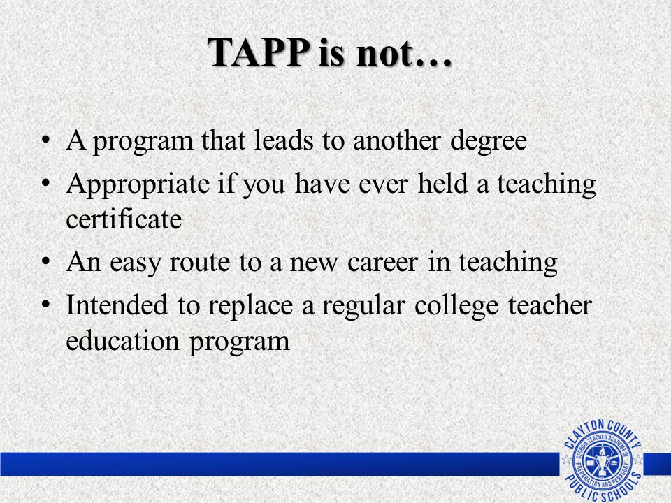 TAPP is not… A program that leads to another degree Appropriate if you have ever held a teaching certificate An easy route to a new career in teaching