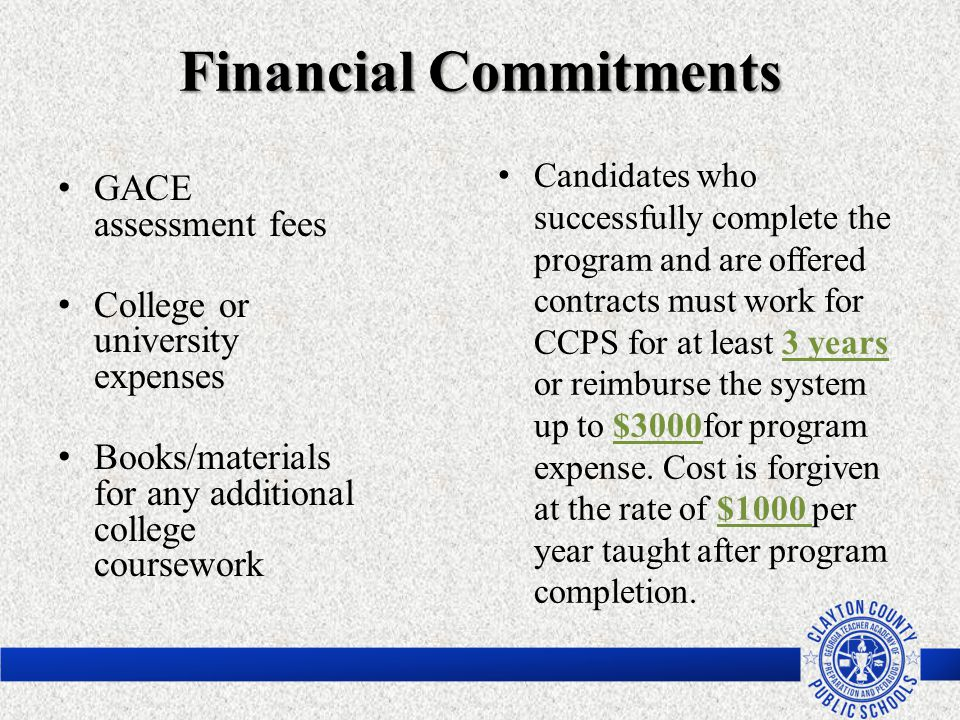 Financial Commitments GACE assessment fees College or university expenses Books/materials for any additional college coursework Candidates who success