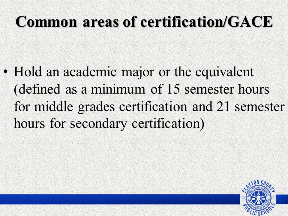 Hold an academic major or the equivalent (defined as a minimum of 15 semester hours for middle grades certification and 21 semester hours for secondar