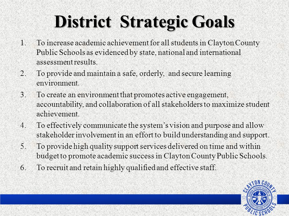 District Strategic Goals 1.To increase academic achievement for all students in Clayton County Public Schools as evidenced by state, national and inte