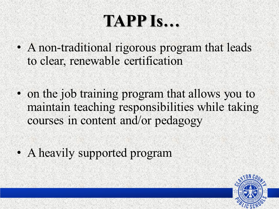 TAPP Is… TAPP Is… A non-traditional rigorous program that leads to clear, renewable certification on the job training program that allows you to maint