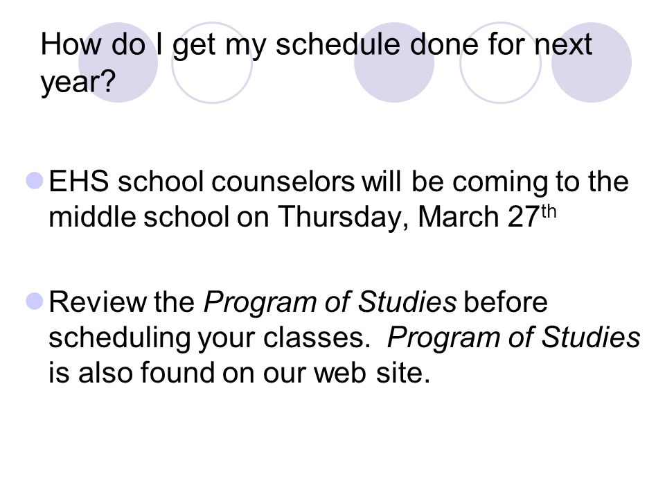 How do I get my schedule done for next year? EHS school counselors will be coming to the middle school on Thursday, March 27 th Review the Program of