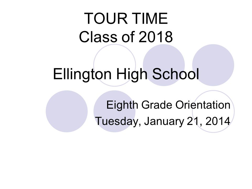 TOUR TIME Class of 2018 Ellington High School Eighth Grade Orientation Tuesday, January 21, 2014