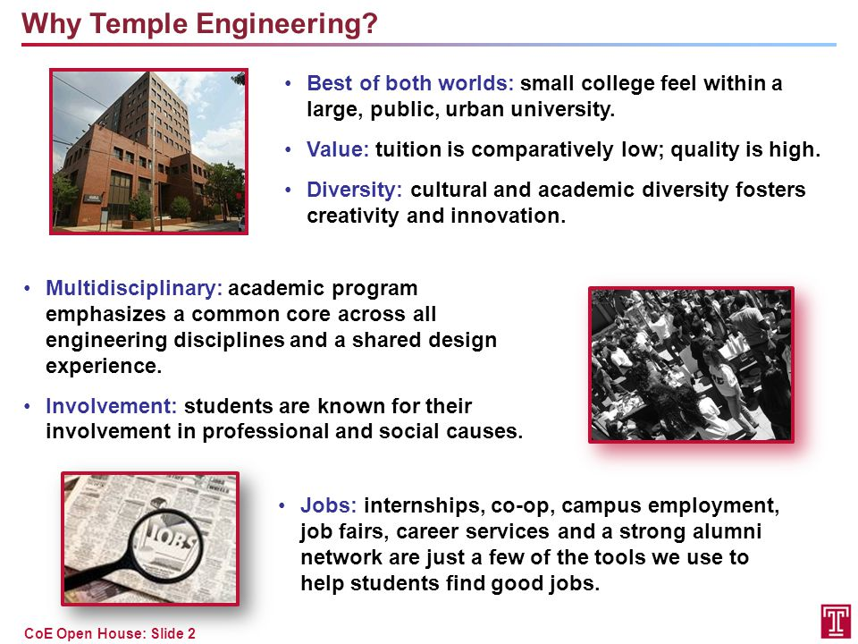 CoE Open House: Slide 3 Engineering at Temple is Multidisciplinary First two years share many courses across disciplines  Calculus, Physics, Chemistry/Biology, General Education  Computer Programming / Graphics  Introduction to Engineering Third year also shares some courses (statics, circuits) Common capstone design experience: Technical Communication Professional Seminar Senior Design I and II