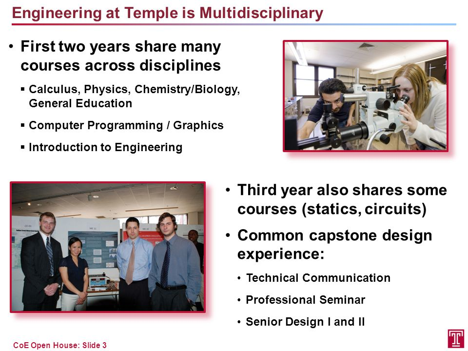 CoE Open House: Slide 4 Engineering By Discipline and Subject Matter CEEnvEElectECpEME General Education10 88 Calculus44445 Science34333 General Engineering/ Computer Science 99233 Professional Practice 44555 Discipline-Specific Engineering 12111615 TOTAL:42 38 41 See Temple University Bulletin for detailed comparisons of the programs.Temple University Bulletin