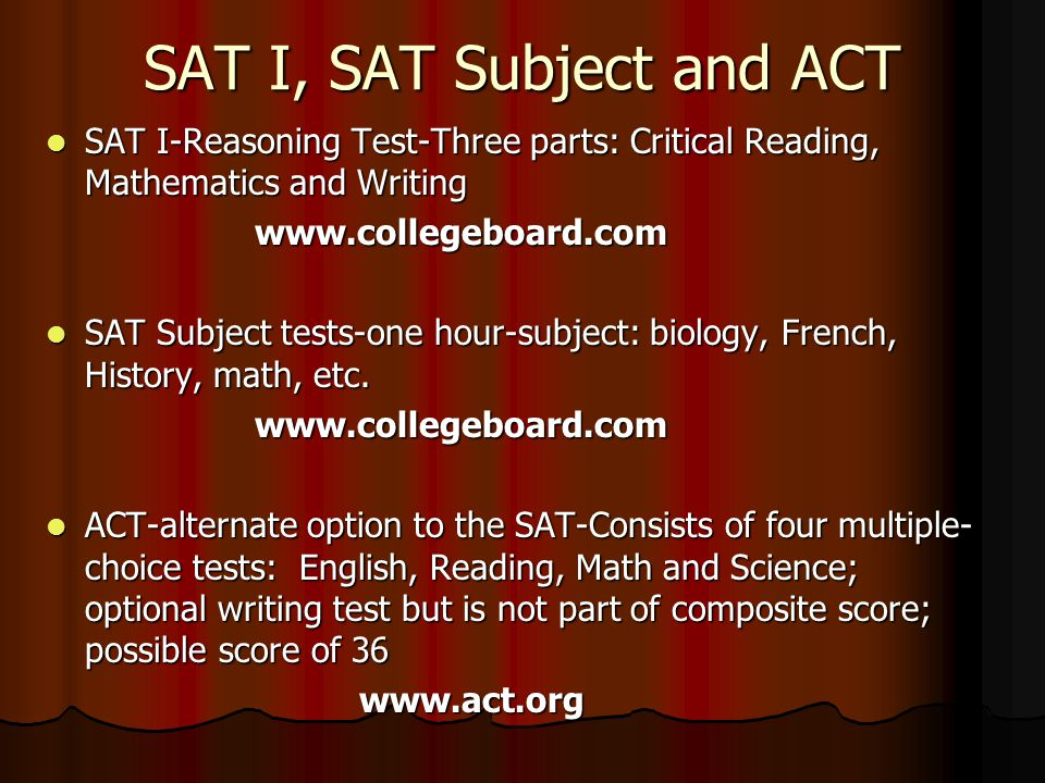 SAT I, SAT Subject and ACT SAT I-Reasoning Test-Three parts: Critical Reading, Mathematics and Writing SAT I-Reasoning Test-Three parts: Critical Reading, Mathematics and Writingwww.collegeboard.com SAT Subject tests-one hour-subject: biology, French, History, math, etc.