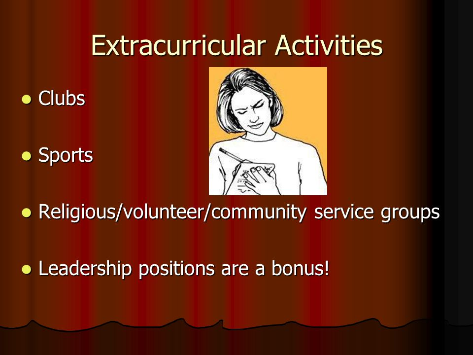 Extracurricular Activities Clubs Clubs Sports Sports Religious/volunteer/community service groups Religious/volunteer/community service groups Leadership positions are a bonus.