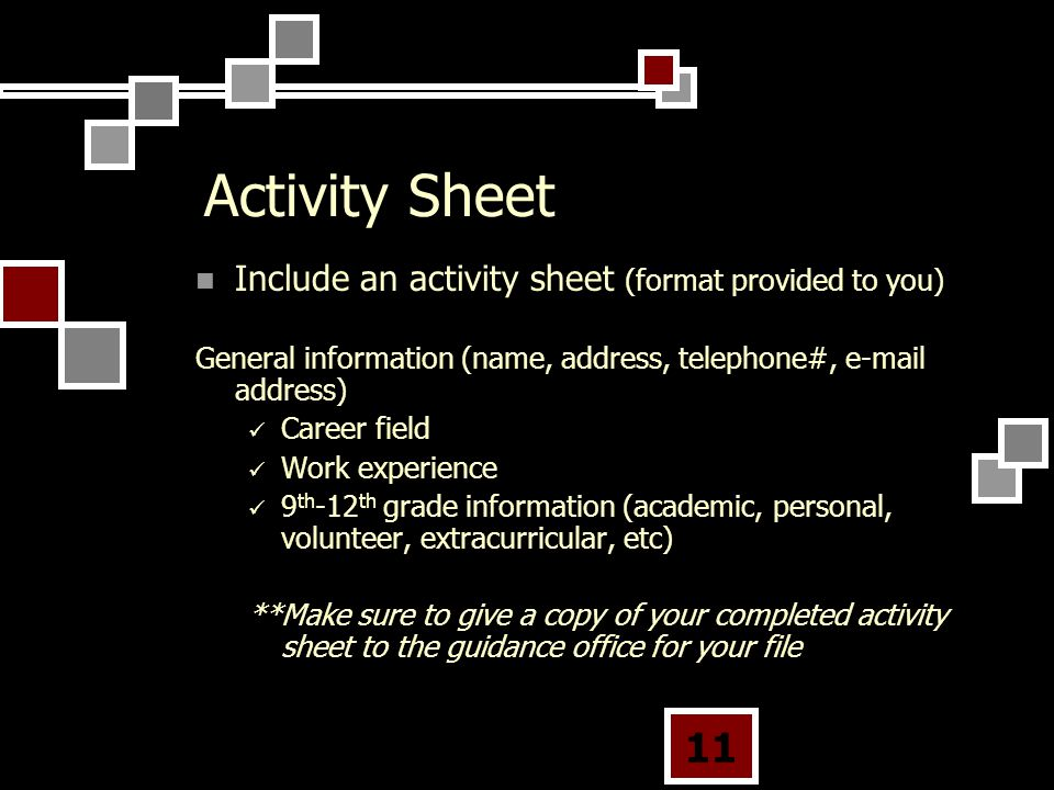 11 Activity Sheet Include an activity sheet (format provided to you) General information (name, address, telephone#,  address) Career field Work experience 9 th -12 th grade information (academic, personal, volunteer, extracurricular, etc) **Make sure to give a copy of your completed activity sheet to the guidance office for your file