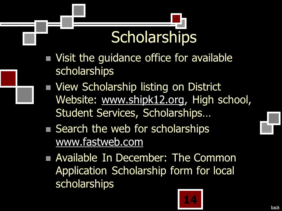 14 Scholarships Visit the guidance office for available scholarships View Scholarship listing on District Website:   High school, Student Services, Scholarships…  Search the web for scholarships     Available In December: The Common Application Scholarship form for local scholarships back