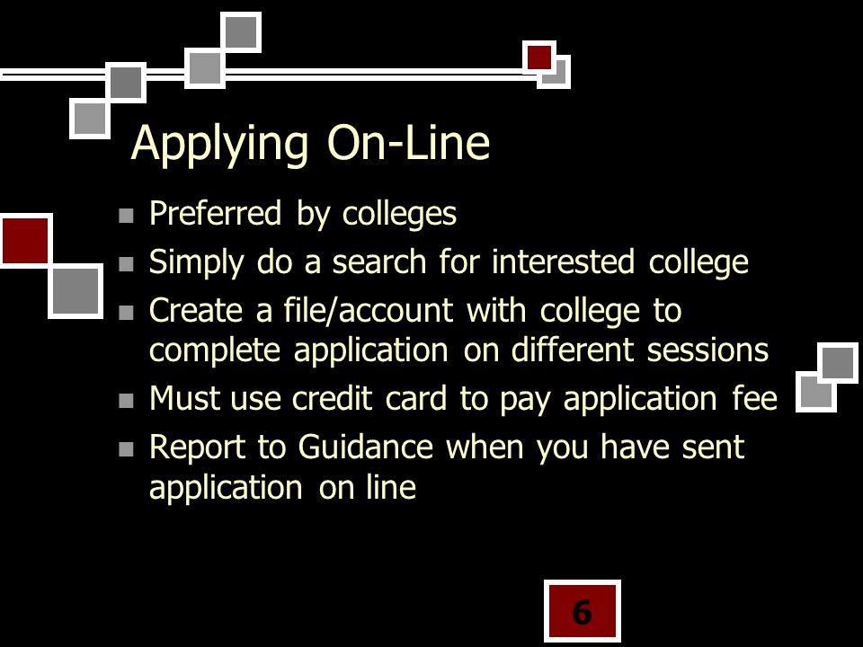 Applying On-Line Preferred by colleges Simply do a search for interested college Create a file/account with college to complete application on different sessions Must use credit card to pay application fee Report to Guidance when you have sent application on line 6