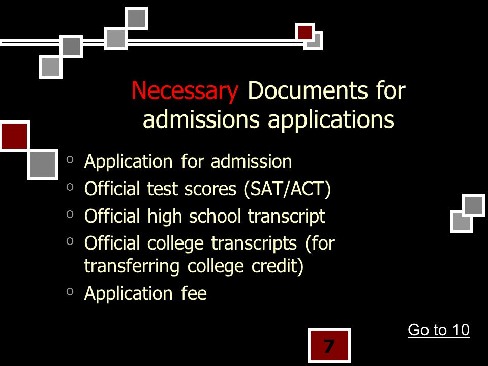 7 Necessary Documents for admissions applications oApplication for admission oOfficial test scores (SAT/ACT) oOfficial high school transcript oOfficial college transcripts (for transferring college credit) oApplication fee Go to 10