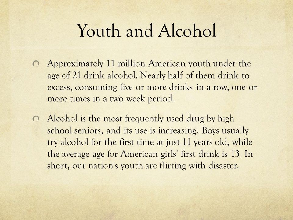 Youth and Alcohol Approximately 11 million American youth under the age of 21 drink alcohol. Nearly half of them drink to excess, consuming five or mo