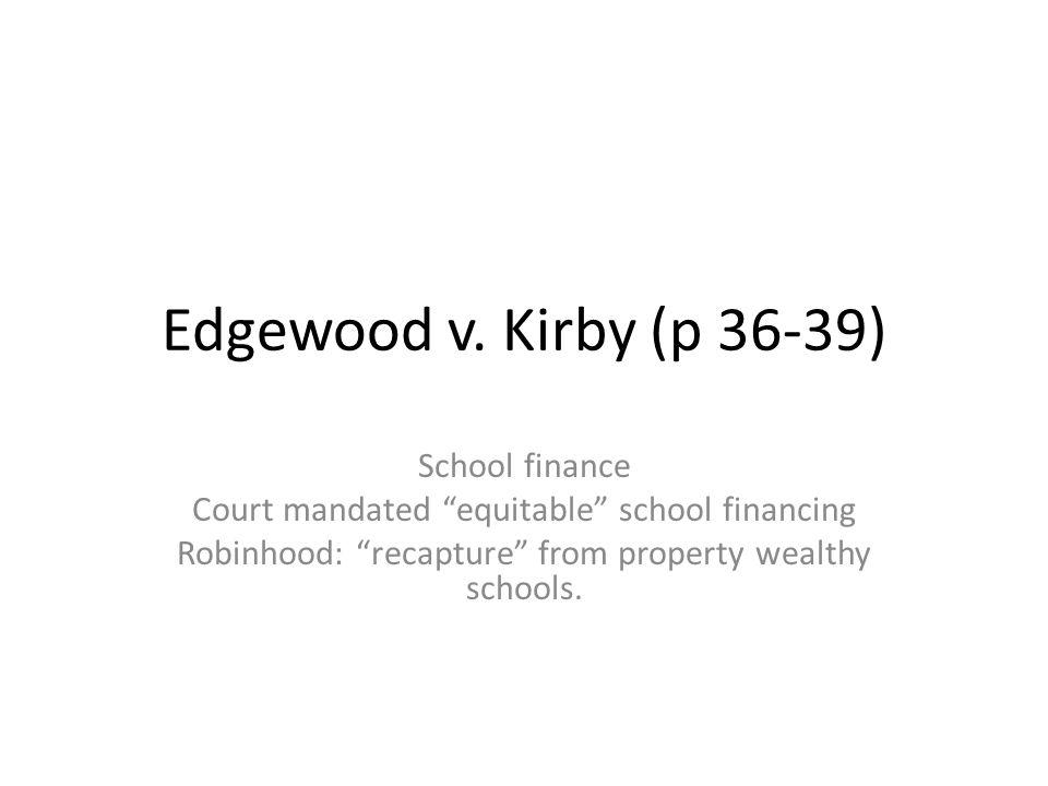 "Edgewood v. Kirby (p 36-39) School finance Court mandated ""equitable"" school financing Robinhood: ""recapture"" from property wealthy schools."