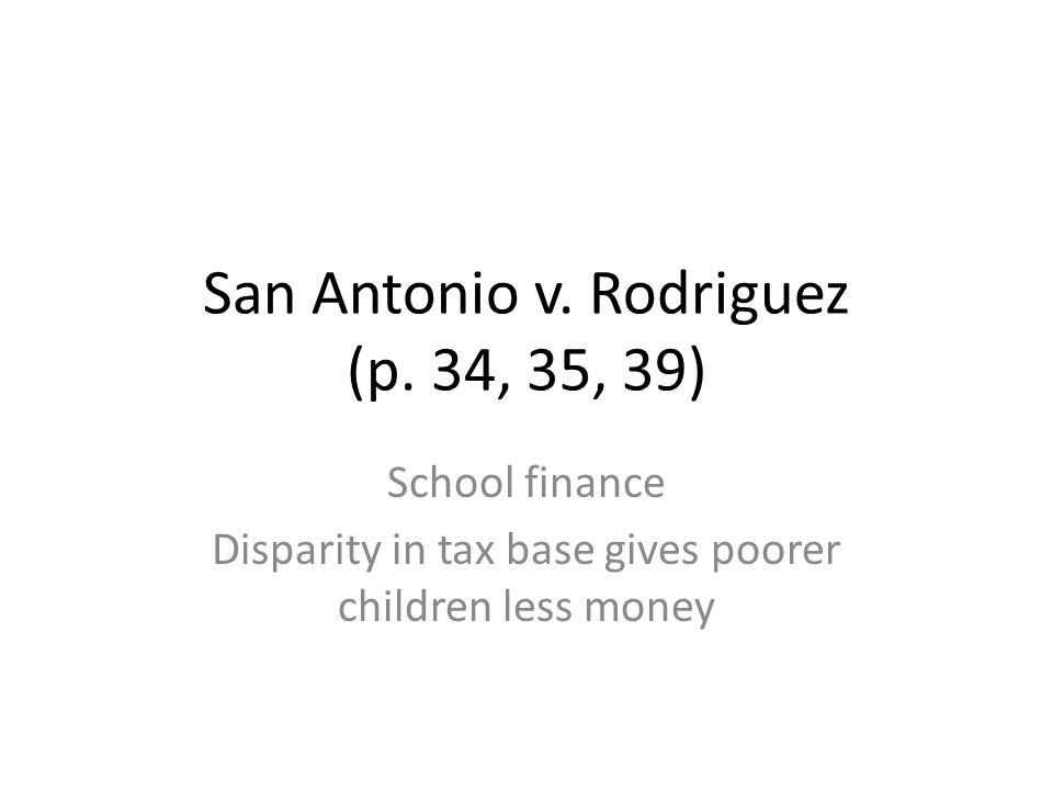 San Antonio v. Rodriguez (p. 34, 35, 39) School finance Disparity in tax base gives poorer children less money