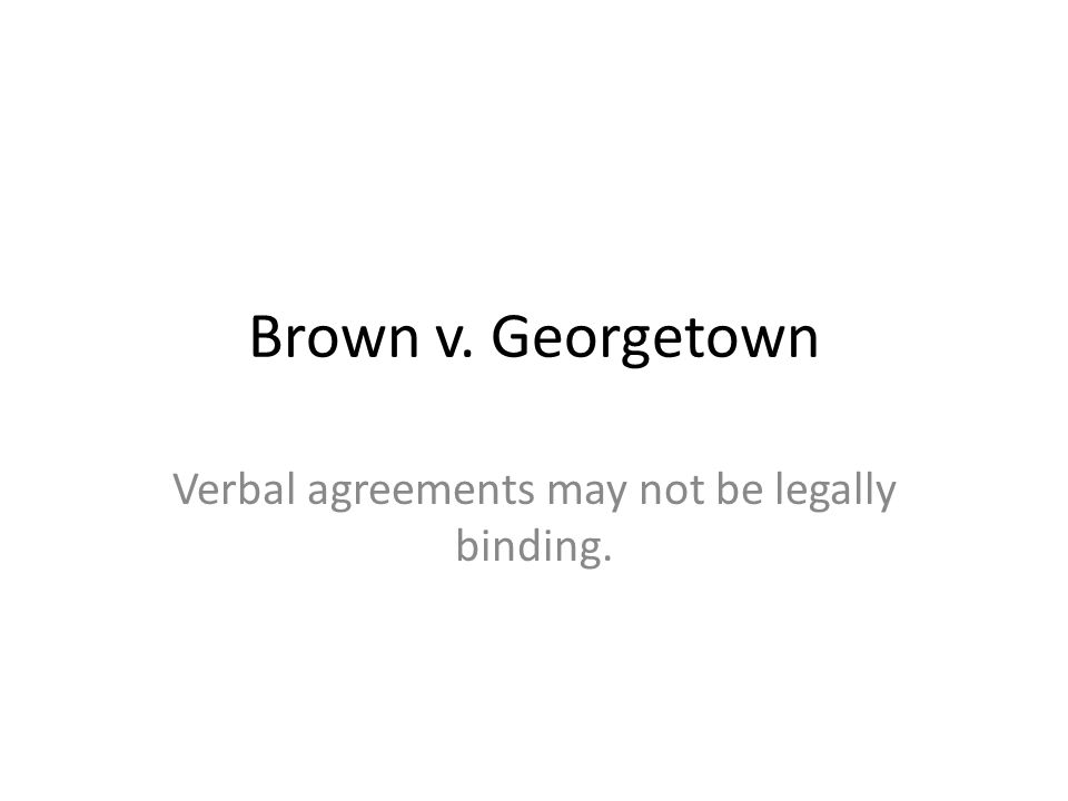 Brown v. Georgetown Verbal agreements may not be legally binding.