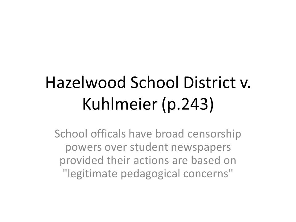 Hazelwood School District v. Kuhlmeier (p.243) School officals have broad censorship powers over student newspapers provided their actions are based o