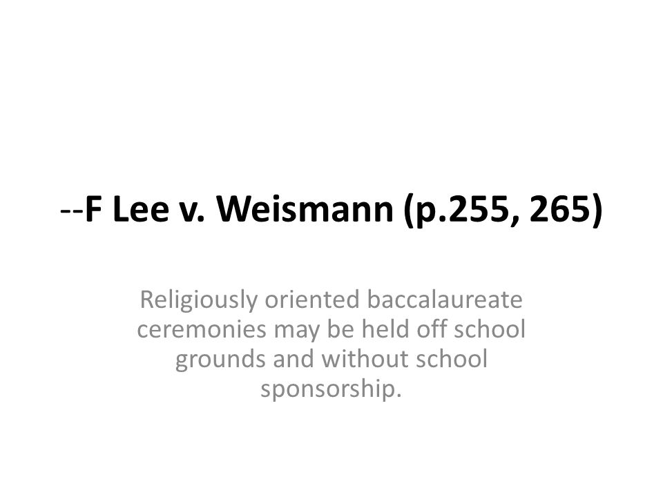--F Lee v. Weismann (p.255, 265) Religiously oriented baccalaureate ceremonies may be held off school grounds and without school sponsorship.