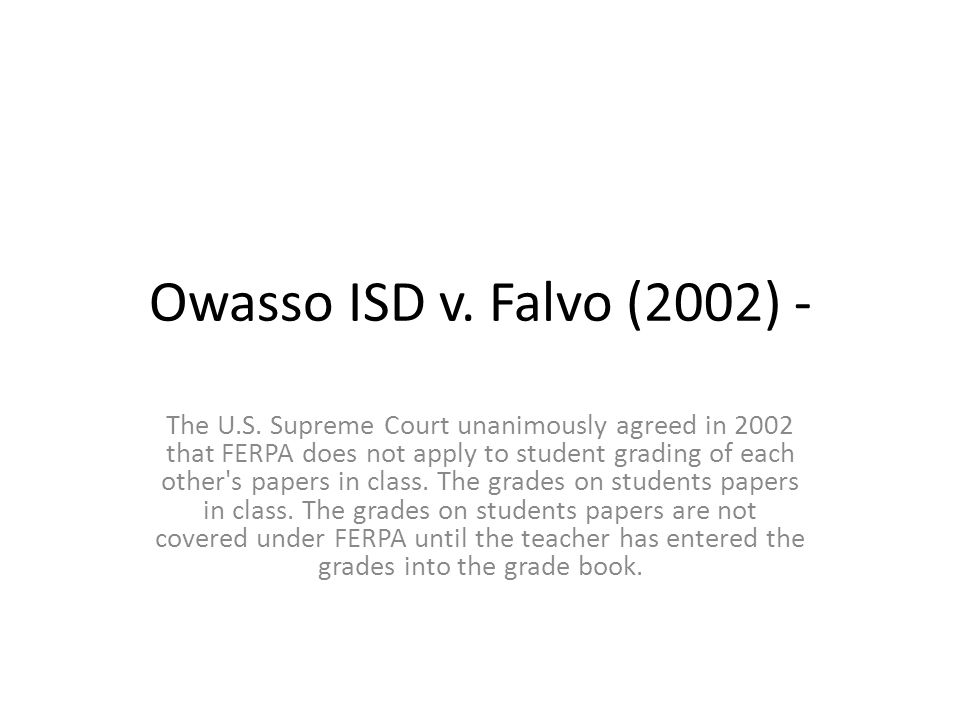 Owasso ISD v. Falvo (2002) - The U.S. Supreme Court unanimously agreed in 2002 that FERPA does not apply to student grading of each other's papers in