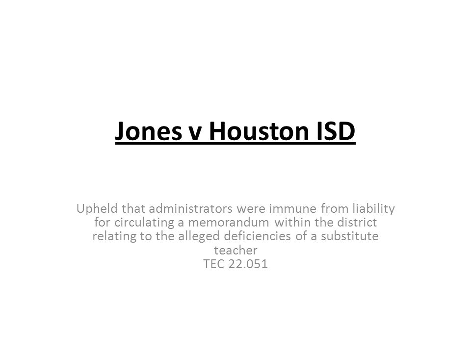 Jones v Houston ISD Upheld that administrators were immune from liability for circulating a memorandum within the district relating to the alleged deficiencies of a substitute teacher TEC 22.051