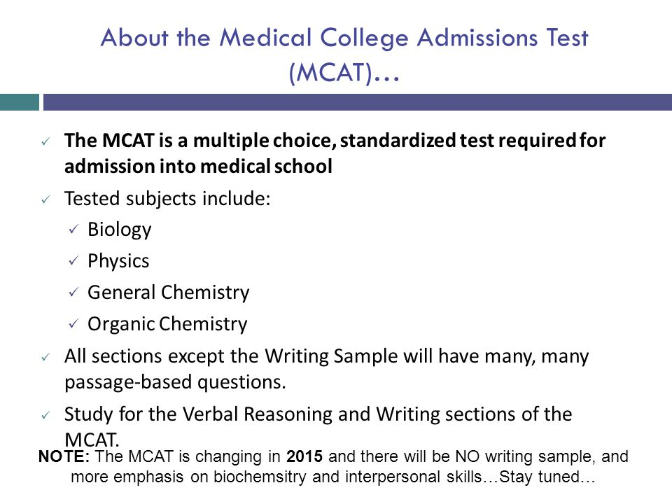 About the Medical College Admissions Test (MCAT)… The MCAT is a multiple choice, standardized test required for admission into medical school Tested s