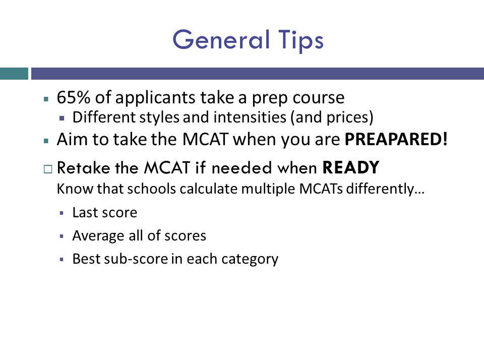 General Tips  65% of applicants take a prep course  Different styles and intensities (and prices)  Aim to take the MCAT when you are PREAPARED!  R