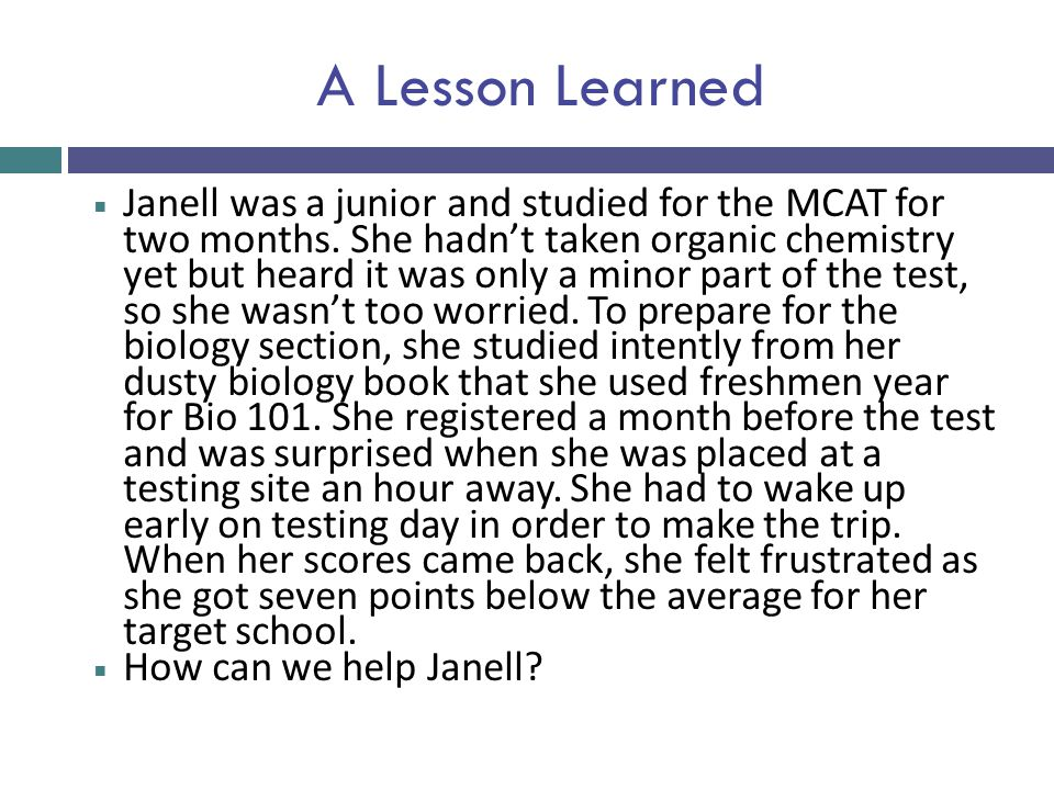 A Lesson Learned  Janell was a junior and studied for the MCAT for two months. She hadn't taken organic chemistry yet but heard it was only a minor p
