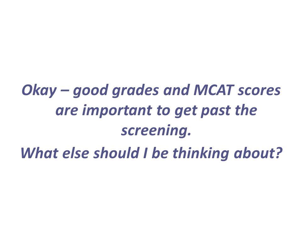 Okay – good grades and MCAT scores are important to get past the screening. What else should I be thinking about?