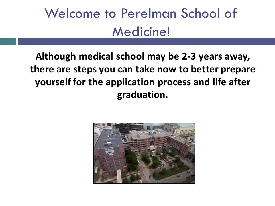 Welcome to Perelman School of Medicine! Although medical school may be 2-3 years away, there are steps you can take now to better prepare yourself for