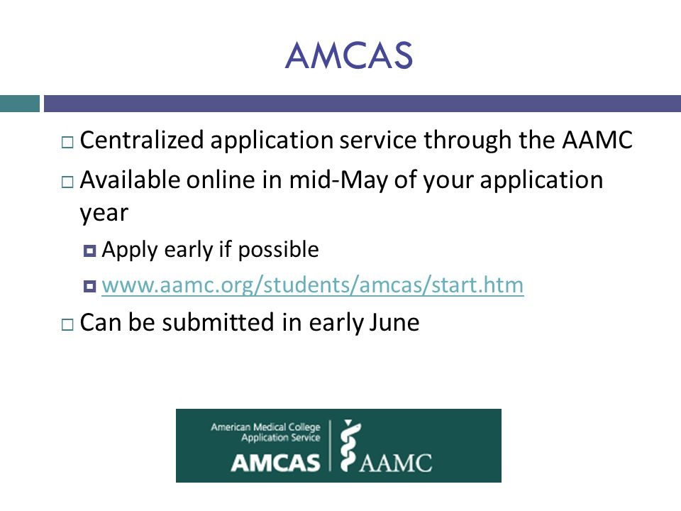 AMCAS  Centralized application service through the AAMC  Available online in mid-May of your application year  Apply early if possible  www.aamc.o