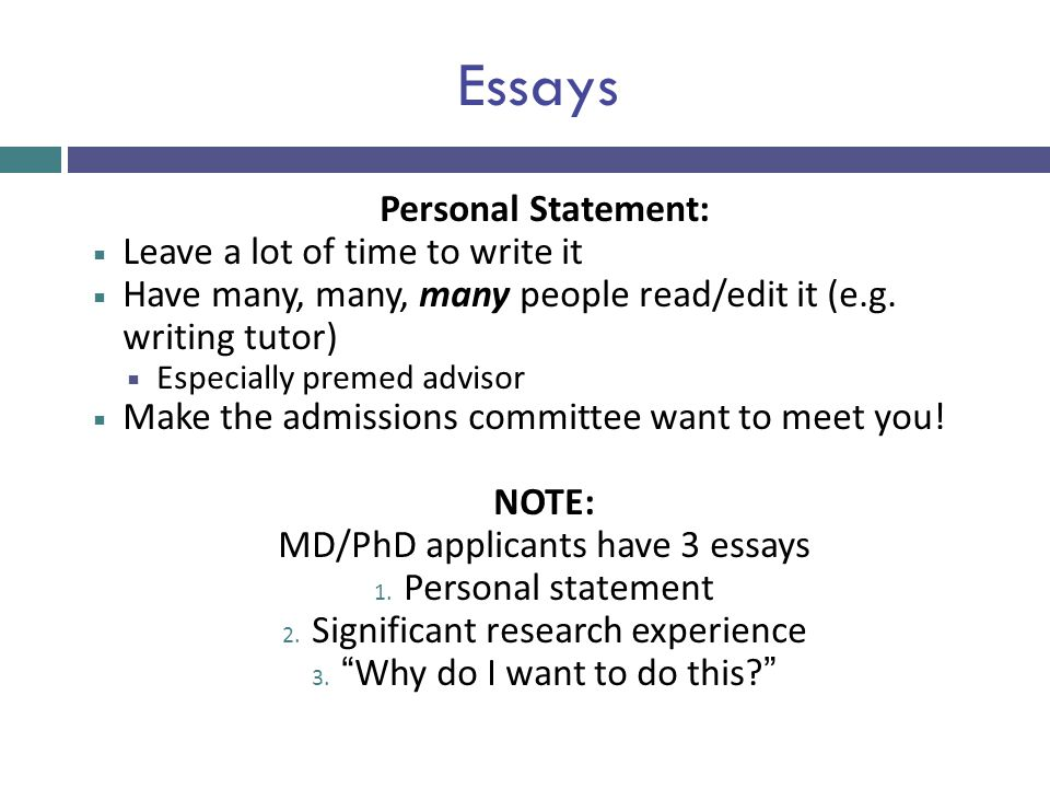 Essays Personal Statement:  Leave a lot of time to write it  Have many, many, many people read/edit it (e.g. writing tutor)  Especially premed advi