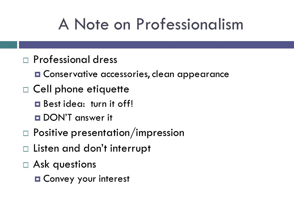 A Note on Professionalism  Professional dress  Conservative accessories, clean appearance  Cell phone etiquette  Best idea: turn it off!  DON'T a