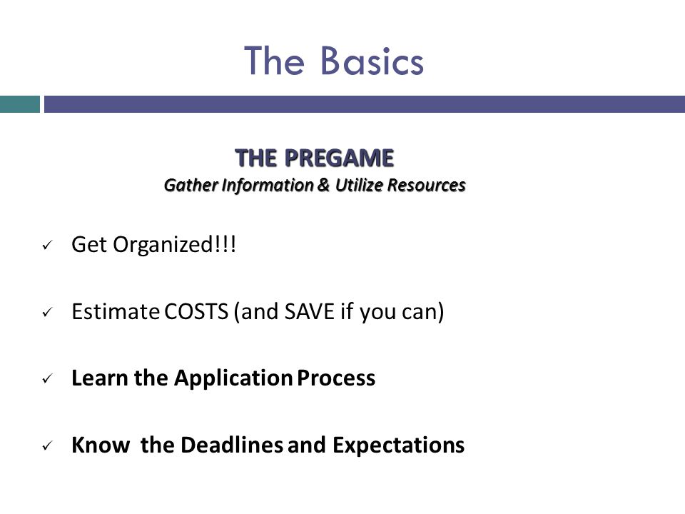 The Basics Get Organized!!! Estimate COSTS (and SAVE if you can) Learn the Application Process Know the Deadlines and Expectations THE PREGAME Gather
