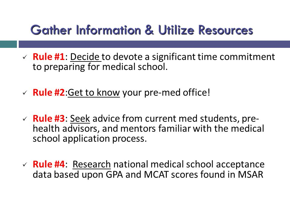 Gather Information & Utilize Resources Rule #1: Decide to devote a significant time commitment to preparing for medical school. Rule #2:Get to know yo